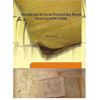 Recueil des Actes de Philippe Ier, Roi de France (1059-1108) 1908 [Harcover]
