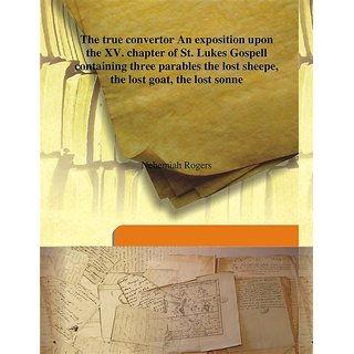The true convertor An exposition upon the XV. chapter of St. Lukes Gospell containing three parables the lost sheepe, the lost goat, the lost sonne 1632 [Harcover]