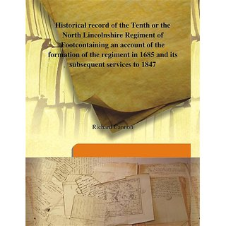 Historical record of the Tenth or the North Lincolnshire Regiment of Footcontaining an account of the formation of the regiment in 1685 and its subsequent services to 1847 1847 [Harcover]