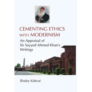 Cementing Ethies With Modernism An Appraisal of Sir Sayyed Ahmed Khan'S Writings