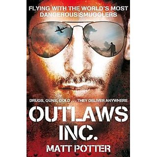 Outlaws Inc Flying With The WorldS Most Dangerous Smugglers. Matt Potter