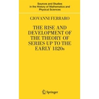 Rise And Development Of The Theory Of Series Up To The Early 1820S (Sources And Studies In The History Of Mathematics And Physical Sciences)