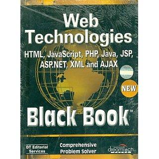 WEB TECHNOLOGIES HTML, JAVASCRIPT, PHP, JAVA, JSP, ASP.NET, XML AND AJAX, BLACK BOOK