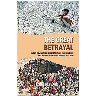 The The Great Betrayal Indias Development Experience Since Independence With Reference To Central And Western India