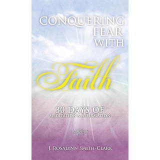 Conquering Fear With Faith 30 Days Of Meditation And Affirmation