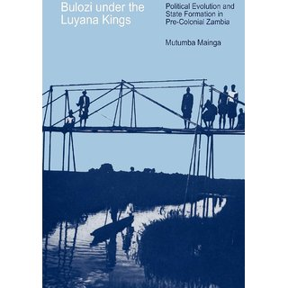 Bulozi under the Luyana Kings. Political Evolution and State Formation in Pre-Colonial Zambia