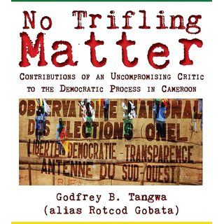 No Trifling Matter. Contributions of an Uncompromising Critic to the Democratic Process in Cameroon