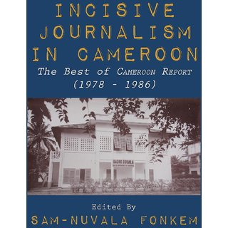 Incisive Journalism in Cameroon. The Best of Cameroon Report (1978 - 1986)