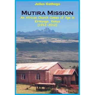 Mutira Mission. An African Church Comes of Age in Kirinyaga, Kenya (1912-2012)