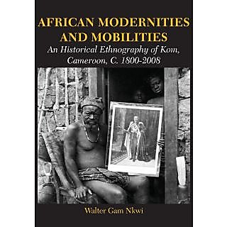 African Modernities and Mobilities. An Historical Ethnography of Kom, Cameroon, C. 1800-2008