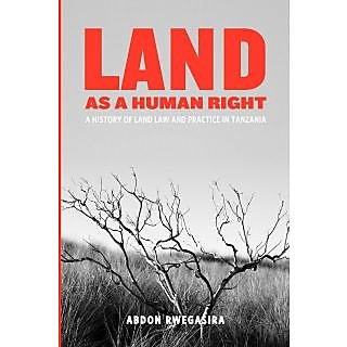 Land as a Human Right. A History of Land Law and Practice in Tanzania
