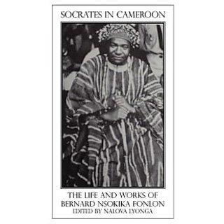 Socrates in Cameroon. the Life and Works of Bernard Nsokika Fonlon