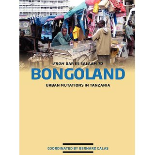 From Dar es Salaam to Bongoland. Urban Mutations in Tanzania