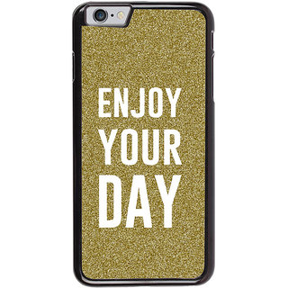 Ayaashii Enjoy Your Day Back Case Cover for Apple iPhone 6S
