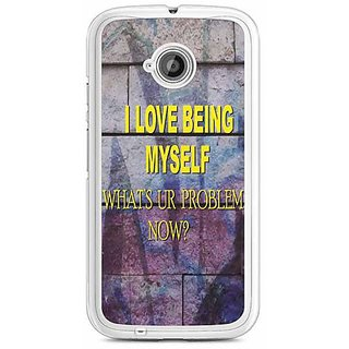 YuBingo I Love Being Myself, What's Your Problem Now? Designer Mobile Case Back Cover for Motorola E2