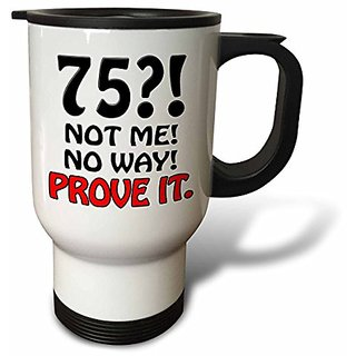 3dRose tm_163828_1 75 Not Me No Way Prove It, Happy 75th Birthday Stainless Steel Travel Mug, 14-Ounce