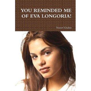 YOU REMINDED ME OF EVA LONGORIA!