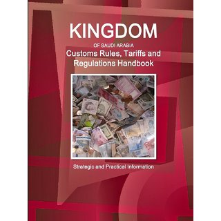 Saudi Arabia Customs Rules, Tariffs and Regulations Handbook - Strategic and Practical Information