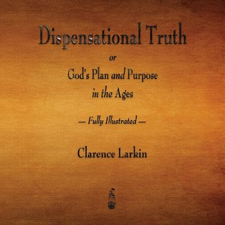 Dispensational Truth or God's Plan and Purpose in the Ages - Fully Illustrated