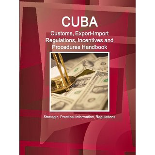 Cuba Customs, Export-Import Regulations, Incentives and Procedures Handbook - Strategic, Practical Information, Regulations RKC0000484818