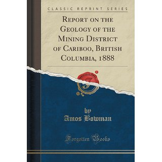 Report On The Geology Of The Mining District Of Cariboo, British Columbia, 1888 (Classic Reprint)
