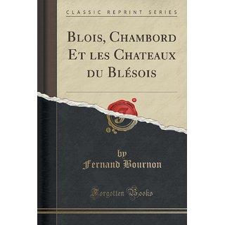 Blois, Chambord Et Les Chateaux Du Bl?Sois (Classic Reprint)