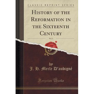 History Of The Reformation In The Sixteenth Century, Vol. 1 (Classic Reprint)
