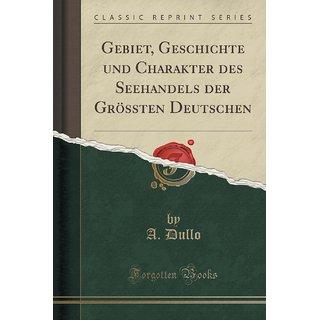 Gebiet, Geschichte Und Charakter Des Seehandels Der Gr?Ssten Deutschen (Classic Reprint)