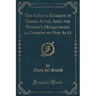 The Cave (A Comedy In Three Acts), And, The Woman'S Masquerade (A Comedy In One Act) (Classic Reprint)