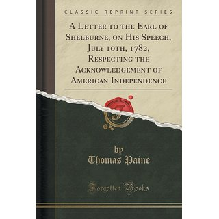 A Letter To The Earl Of Shelburne, On His Speech, July 10Th, 1782, Respecting The Acknowledgement Of American Independence (Classic Reprint)