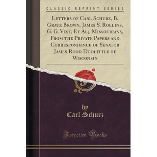 Letters Of Carl Schurz, B. Gratz Brown, James S. Rollins, G. G. Vest, Et Al;, Missourians, From The Private Papers And Correspondence Of Senator James Rood Doolittle Of Wisconsin (Classic Reprint)