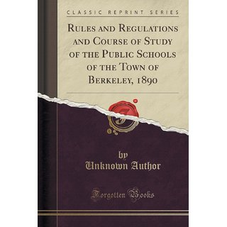 Rules And Regulations And Course Of Study Of The Public Schools Of The Town Of Berkeley, 1890 (Classic Reprint)