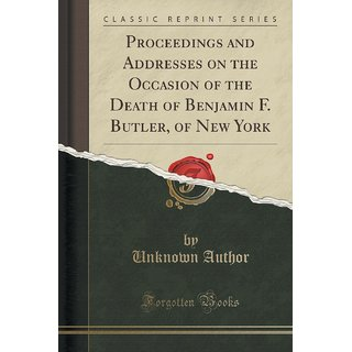 Proceedings And Addresses On The Occasion Of The Death Of Benjamin F. Butler, Of New York (Classic Reprint)