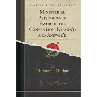 Ministerial Prejudices In Favor Of The Convention, Examin'D And Answer'D (Classic Reprint)
