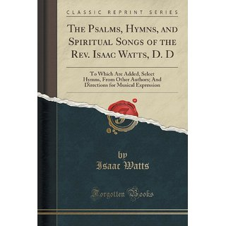 The Psalms, Hymns, And Spiritual Songs Of The Rev. Isaac Watts, D. D