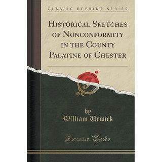 Historical Sketches Of Nonconformity In The County Palatine Of Chester (Classic Reprint)
