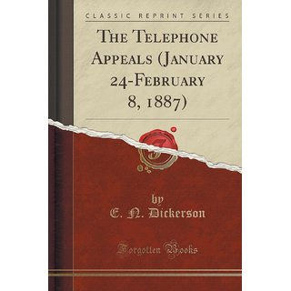 The Telephone Appeals (January 24-February 8, 1887) (Classic Reprint)