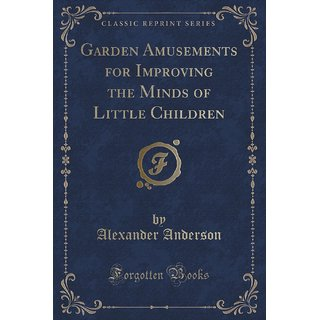 Garden Amusements For Improving The Minds Of Little Children (Classic Reprint)