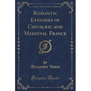Romantic Episodes Of Chivalric And Medieval France (Classic Reprint)