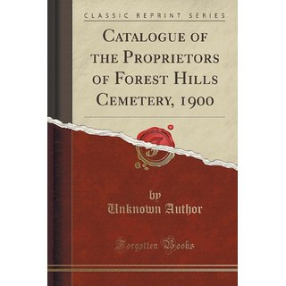 Catalogue Of The Proprietors Of Forest Hills Cemetery, 1900 (Classic Reprint)