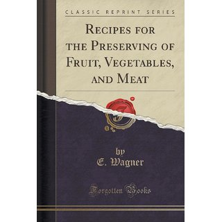 Recipes For The Preserving Of Fruit, Vegetables, And Meat (Classic Reprint)