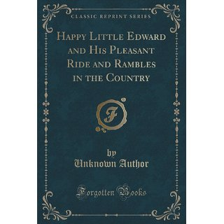 Happy Little Edward And His Pleasant Ride And Rambles In The Country (Classic Reprint)