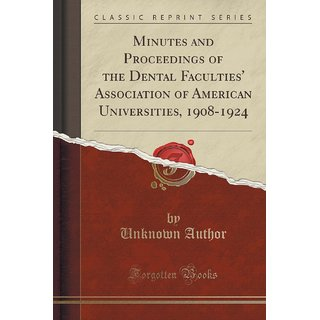Minutes And Proceedings Of The Dental Faculties' Association Of American Universities, 1908-1924 (Classic Reprint)