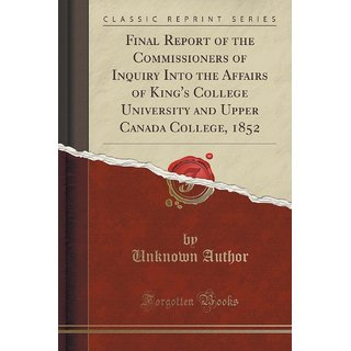 Final Report Of The Commissioners Of Inquiry Into The Affairs Of King'S College University And Upper Canada College, 1852 (Classic Reprint)