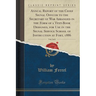 Annual Report Of The Chief Signal Officer To The Secretary Of War Arranged In The Form Of A Text-Book Designed, For Use In The Signal Service School Of Instruction At Fort, 1886, Vol. 2 Of 2 (Classic Reprint)
