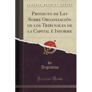 Proyecto De Ley Sobre Organizaci?N De Los Tribunales De La Capital ? Informe (Classic Reprint)