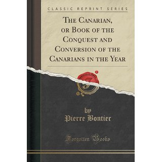 The Canarian, Or Book Of The Conquest And Conversion Of The Canarians In The Year (Classic Reprint)