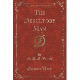 The Desultory Man, Vol. 3 Of 3 (Classic Reprint)