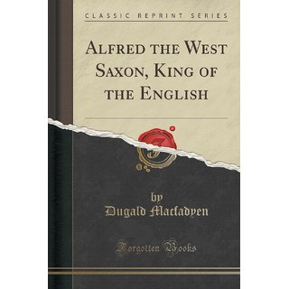 Alfred The West Saxon, King Of The English (Classic Reprint)
