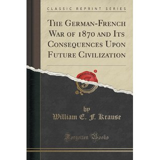 The German-French War Of 1870 And Its Consequences Upon Future Civilization (Classic Reprint)